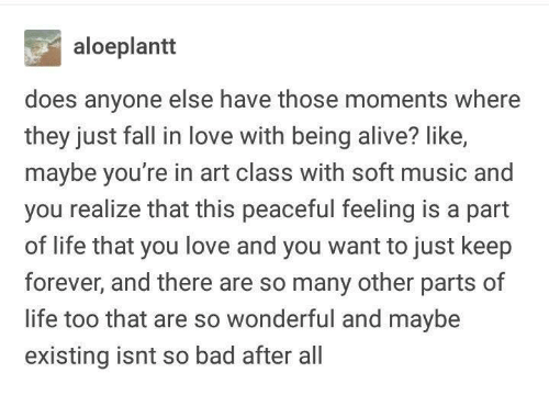 Alive, Bad, and Fall: aloeplantt  does anyone else have those moments where  they just fall in love with being alive? like,  maybe you're in art class with soft music and  you realize that this peaceful feeling is a part  of life that you love and you want to just keep  forever, and there are so many other parts of  life too that are so wonderful and maybe  existing isnt so bad after all