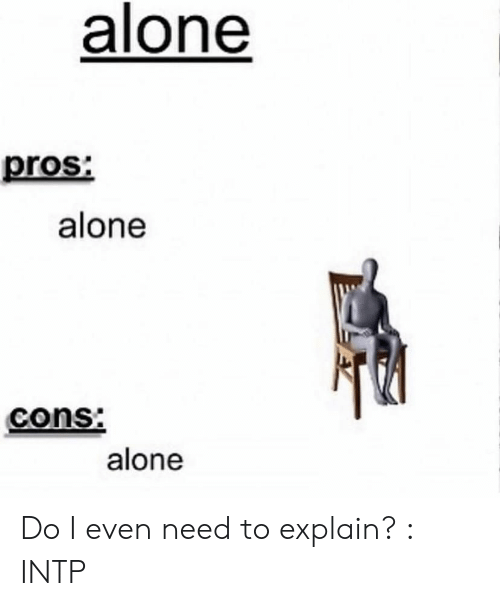 Being Alone, Intp, and Explain: alone  pros  alone  cons:  alone Do I even need to explain? : INTP