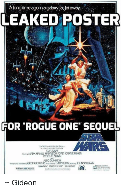 John Williams: Along time ago in O  for foraway.  LEAKED POSTER  FOR ROGUE ONE SEQUEL  STARWARS  sang MARK HAMILL HARRISON FORD CARRIE FISHER  PETER CUSHING  ALECGUINNESS  Deched GEORGE LUCAS poduced tyGARY KURTZMActy JOHN WILLIAMS ~ Gideon
