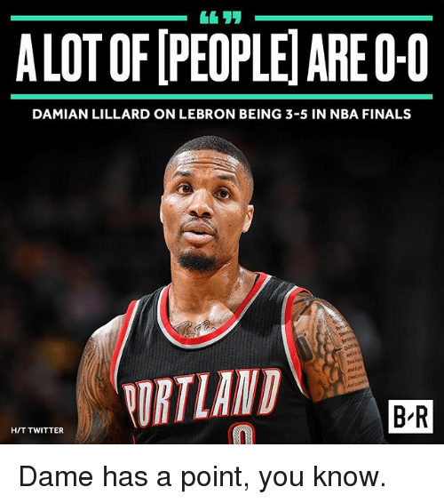 Dames: ALOTOFIPEOPLEIAREO-0  DAMIAN LILLARD ON LEBRON BEING 3-5 IN NBA FINALS  ORTLAND  BIR  HIT TWITTER Dame has a point, you know.