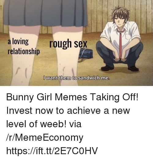 Girl Memes: aloving rough sex  relationship  Iwant them to sandwich me Bunny Girl Memes Taking Off! Invest now to achieve a new level of weeb! via /r/MemeEconomy https://ift.tt/2E7C0HV