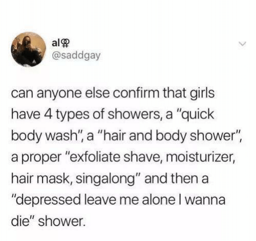 "Being Alone, Funny, and Girls: alP  @saddgay  can anyone else confirm that girls  have 4 types of showers, a ""quick  body wash, a ""hair and body shower""  a proper ""exfoliate shave, moisturizer,  hair mask, singalong"" and then a  ""depressed leave me alone l wanna  die"" shower."
