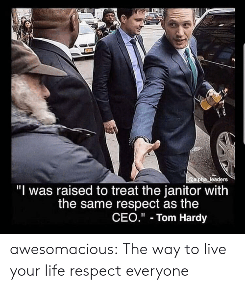 "Life, Respect, and Tom Hardy: @alpha leaders  ""I was raised to treat the janitor with  the same respect as the  CEO."" Tom Hardy awesomacious:  The way to live your life respect everyone"