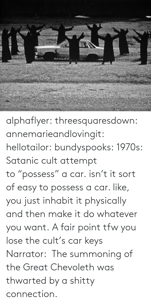 "point: alphaflyer:  threesquaresdown:  annemarieandlovingit:  hellotailor:  bundyspooks:  1970s: Satanic cult attempt to ""possess"" a car.  isn't it sort of easy to possess a car. like, you just inhabit it physically and then make it do whatever you want.   A fair point  tfw you lose the cult's car keys  Narrator:  The summoning of the Great Chevoleth was thwarted by a shitty connection."