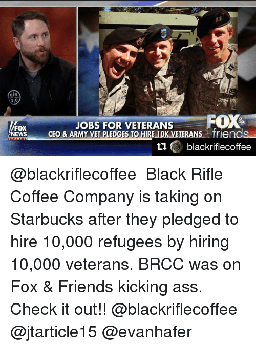Kicking Ass: alR  JOBS FOR VETERANS  FOX  FOX  s friends  NEWS  CEO & ARMY VET PLEDGES TO HIRE 10  KAN  black riflecoffee @blackriflecoffee ・・・ Black Rifle Coffee Company is taking on Starbucks after they pledged to hire 10,000 refugees by hiring 10,000 veterans. BRCC was on Fox & Friends kicking ass. Check it out!! @blackriflecoffee @jtarticle15 @evanhafer