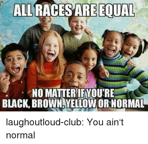 Club, Tumblr, and Black: ALRACES ARE EOUR  NO MATTERIFYOU'RE  BLACK, BROWN YELLOW OR NORMAL laughoutloud-club:  You ain't normal