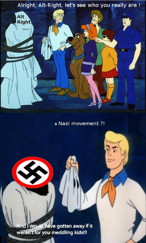 Kids, Alright, and Nazi: Alright, Alt-Right, let's see who you really are!  Alt  Right  a Nazi movement ?!  And I Would have gotten away if it  weren't for you meddling kids!!!