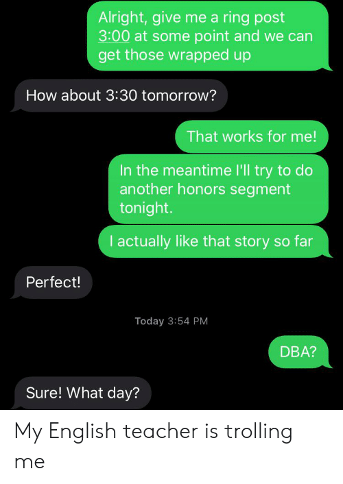 Teacher, Trolling, and Today: Alright,give mea ring post  3:00 at some point and we can  get those wrapped up  How about 3:30 tomorrow?  That works for me!  In the meantime I'll try to do  another honors segment  tonight.  I actually like that story so far  Perfect!  Today 3:54 PM  DBA?  Sure! What day? My English teacher is trolling me