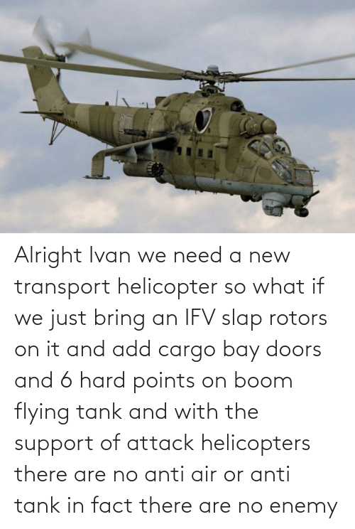 ivan: Alright Ivan we need a new transport helicopter so what if we just bring an IFV slap rotors on it and add cargo bay doors and 6 hard points on boom flying tank and with the support of attack helicopters there are no anti air or anti tank in fact there are no enemy