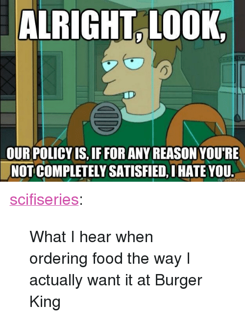 "Burger King, Food, and Tumblr: ALRIGHT L0OK  OURPOLICY IS, IF FOR ANY REASON YOU'RE  NOT COMPLETELY SATISFIED, I HATE YOU  quickmeme.com <p><a href=""http://scifiseries.tumblr.com/post/162160425279/what-i-hear-when-ordering-food-the-way-i-actually"" class=""tumblr_blog"">scifiseries</a>:</p>  <blockquote><p>What I hear when ordering food the way I actually want it at Burger King</p></blockquote>"