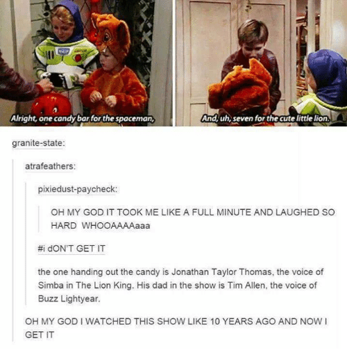 Candy, Cute, and Dad: Alright, one candy bar forthe spaceman,  And, uh, seven for the cute little lion  granite-state:  atrafeathers  pixiedust-paycheck:  OH MY GOD IT TOOK ME LIKE A FULL MINUTE AND LAUGHED SO  HARD WHOOAAAAaaa  #i d。N'T GET IT  the one handing out the candy is Jonathan Taylor Thomas, the voice of  Simba in The Lion King. His dad in the show is Tim Allen, the voice of  Buzz Lightyear.  OH MY GOD I WATCHED THIS SHOW LIKE 10 YEARS AGO AND NOW I  GET IT
