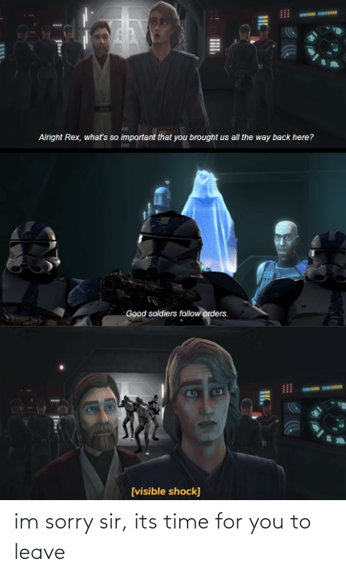 Soldiers, Sorry, and Star Wars: Alright Rex, whať's so important that you brought us all the way back here?  Good soldiers follow orders.  [visible shock]  II. im sorry sir, its time for you to leave