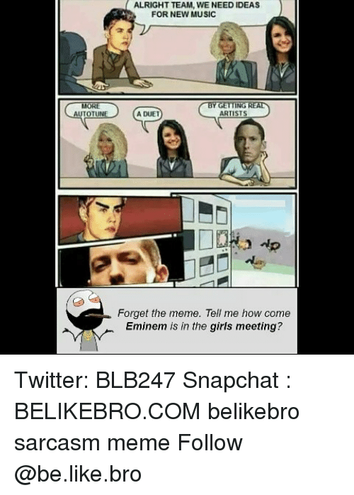duet: ALRIGHT TEAM, WE NEED IDEAS  FOR NEW MUSIC  OTL  A DUET  ARTIST  Forget the meme. Tell me how come  Eminem is in the girls meeting? Twitter: BLB247 Snapchat : BELIKEBRO.COM belikebro sarcasm meme Follow @be.like.bro