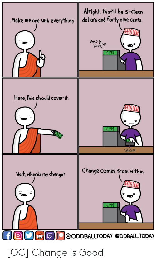 Sixteen: Alright, that ll be Sixteen  Make me one with everything dollars and forty nine cents.  ее  eep  Here,this should cover it  Shove  Change comes from Within.  Wait, wheres my change?  O@ODDBALLTODAy ODDBALL.TODAY [OC] Change is Good