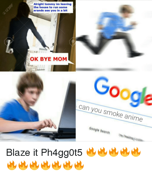 Bye Mom: Alright tommy im leaving  the house to run some  erands see you in a bit  OK BYE MOM  Google  can you smoke anime  oogle Beare <p>Blaze it Ph4gg0t5 🔥🔥🔥🔥🔥🔥🔥🔥🔥🔥🔥🔥</p>