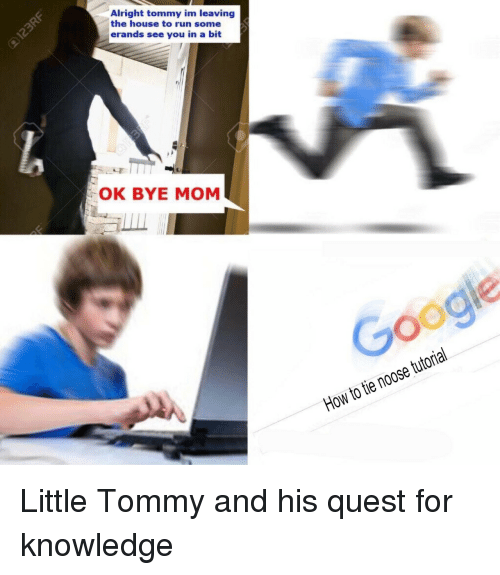 Run, House, and How To: Alright tommy im leaving  the house to run some  erands see you in a bit  OK BYE MOM  Googie  How to tie noose tutorial <p>Little Tommy and his quest for knowledge</p>
