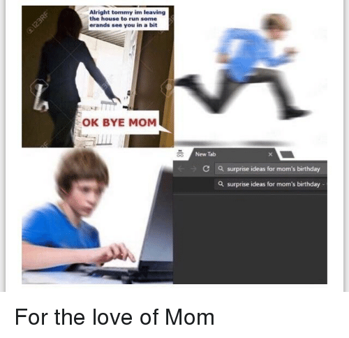Bye Mom: Alright tommy im leaving  the house to run some  erands see you in a bit  OK BYE MOM  New Tab  C  a surprise ideas for mom's birthday  a surprise ideas for mom's birthday For the love of Mom