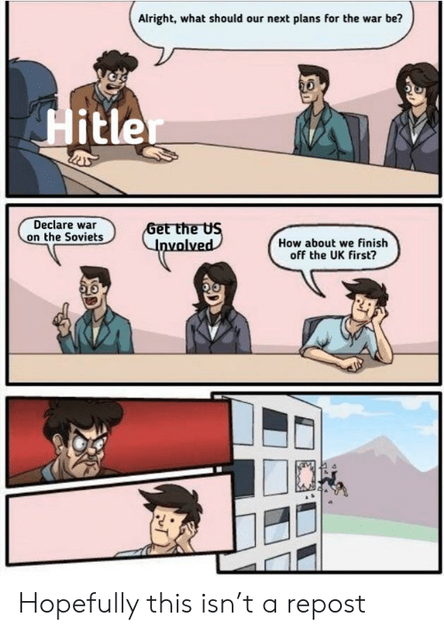 History, Hitler, and Alright: Alright, what should our next plans for the war be?  Hitler  Declare war  on the Soviets  Get the US  Involved  How about we finish  off the UK first? Hopefully this isn't a repost