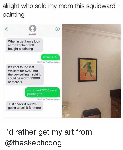 walle: alright who sold my mom this squidward  painting  When u get home look  at the kitchen wall I  bought a painting  what is it?  Sent as Text Message  It's cool found it at  Walkers for $250 but  the guy selling it said it  could be worth $3000  or more:  you spent $250 on a  painting???  Sent as Text Message  Just check it out I'm  going to sell it for more I'd rather get my art from @theskepticdog