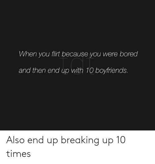 breaking: Also end up breaking up 10 times