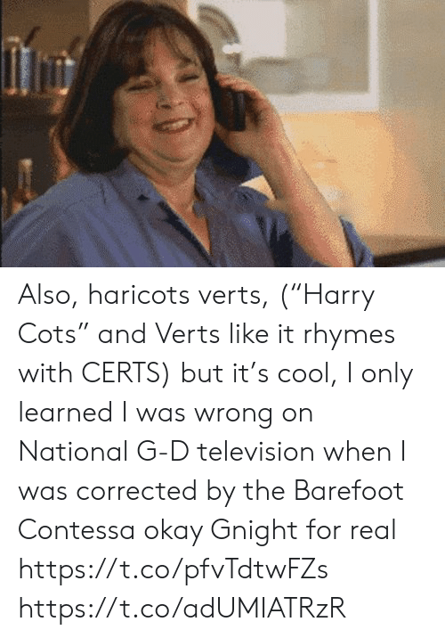 """Memes, Cool, and Okay: Also, haricots verts, (""""Harry Cots"""" and Verts like it rhymes with CERTS) but it's cool, I only learned I was wrong on National G-D television when I was corrected by the Barefoot Contessa  okay  Gnight for real https://t.co/pfvTdtwFZs https://t.co/adUMIATRzR"""