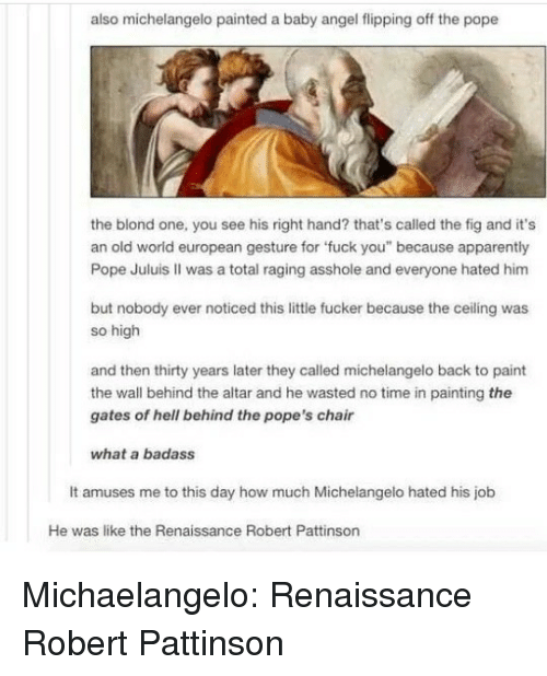 """Michelangelo: also michelangelo painted a baby angel flipping off the pope  the blond one, you see his right hand? that's called the fig and it's  an old worid european gesture for 'fuck you"""" because apparently  Pope Juluis II was a total raging asshole and everyone hated him  but nobody ever noticed this little fucker because the ceiling was  so high  and then thirty years later they called michelangelo back to paint  the wall behind the altar and he wasted no time in painting the  gates of hell behind the pope's chair  what a badass  It amuses me to this day how much Michelangelo hated his job  He was like the Renaissance Robert Pattinson Michaelangelo: Renaissance Robert Pattinson"""