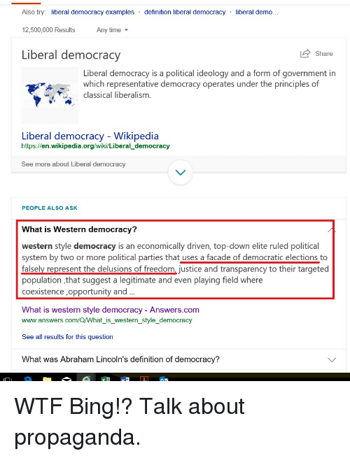 Wikipedia, Wtf, and Abraham: Also try: liberal democracy examples definition liberal democracy liberal demo...  12,500,000 Results  Any time  Liberal democracy  Share  Liberal democracy is a political ideology and a form of government in  which representative democracy operates under the principles of  classical liberalism.  Liberal democracy - Wikipedia  https://en.wikipedia.org/wiki/Liberal_democracy  See more about Liberal democracy  PEOPLE ALSO ASK  What is Western democracy?  western style democracy is an economically driven, top-down elite ruled political  system by two or more political parties that uses a facade of democratic elections to  falsely represent the delusions of freedom, justice and transparency to their targeted  population ,that suggest a legitimate and even playing field where  coexistence ,opportunity and.  What is western style democracy - Answers.com  www.answers.com/Q/what iswestern style democracy  See all results for this question  What was Abraham Lincoln's definition of democracy?