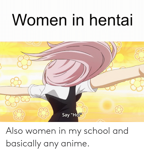 Basically: Also women in my school and basically any anime.