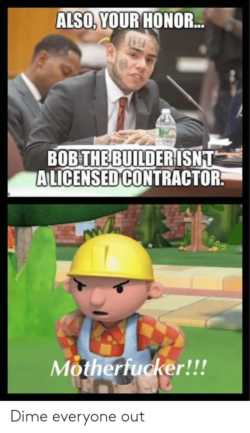 Bob, Dime, and Everyone: ALSO, YOUR HONOR...  BOB THE BUILDERISNT  ALICENSED CONTRACTOR  Motherfucker!!! Dime everyone out