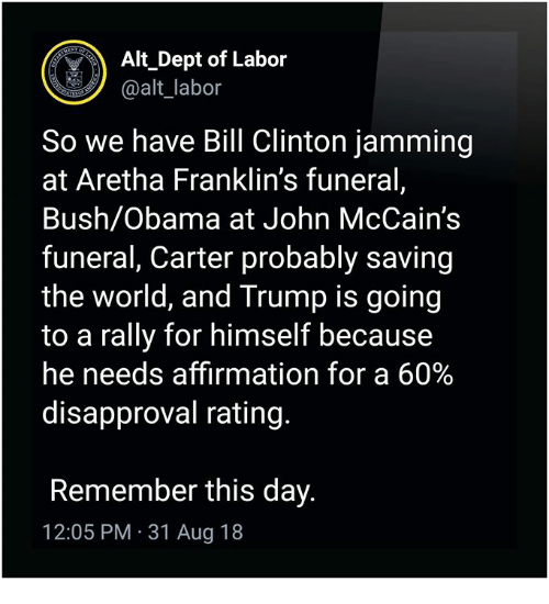 jamming: Alt Dept of Labor  @alt_labor  So we have Bill Clinton jamming  at Aretha Franklin's funeral,  Bush/Obama at John McCain's  funeral, Carter probably saving  the world, and Trump is goin<g  to a rally for himself because  he needs affirmation for a 60%  disapproval rating.  Remember this day.  12:05 PM 31 Aug 18