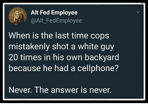 mistakenly: Alt Fed Employee  @Alt_FedEmployee  When is the last time cops  mistakenly shot a white guy  20 times in his own backyard  because he had a cellphone?  Never. The answer is never.