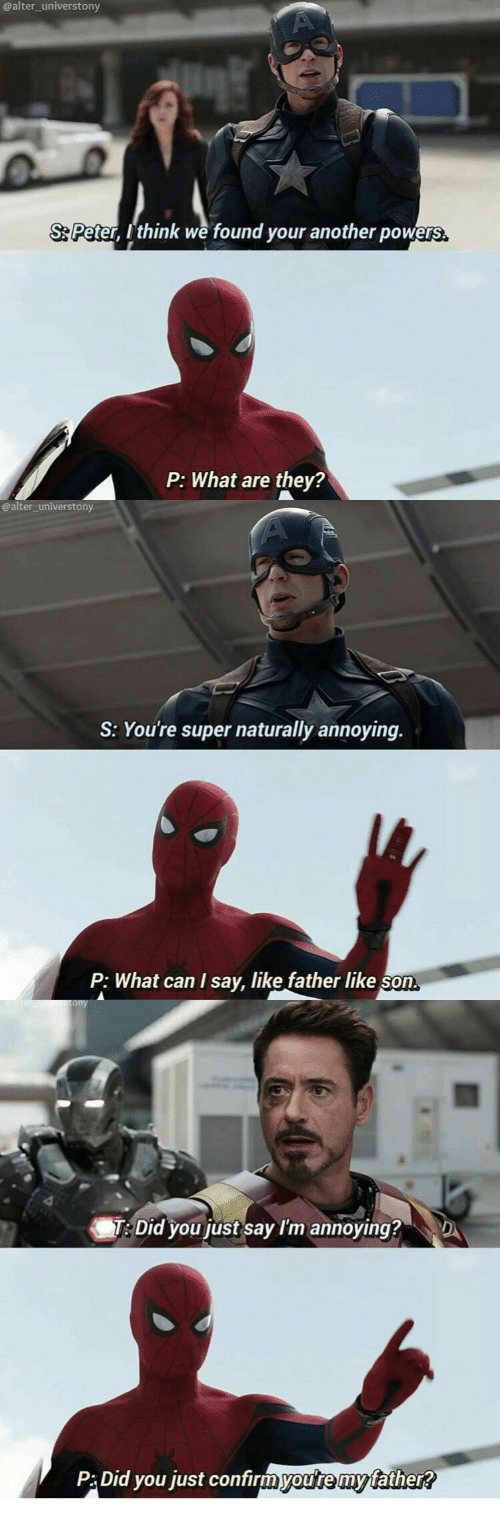what can i say: @alter_universtony  S Peter, Ithink we found your another powers  they?  P: What are  @alter_universtony  S: You're super naturally annoying.  P: What can I say, like father like son  re scony  T: Did you just say I'm annoying?  D  P:Did you just confirmyou're my father?