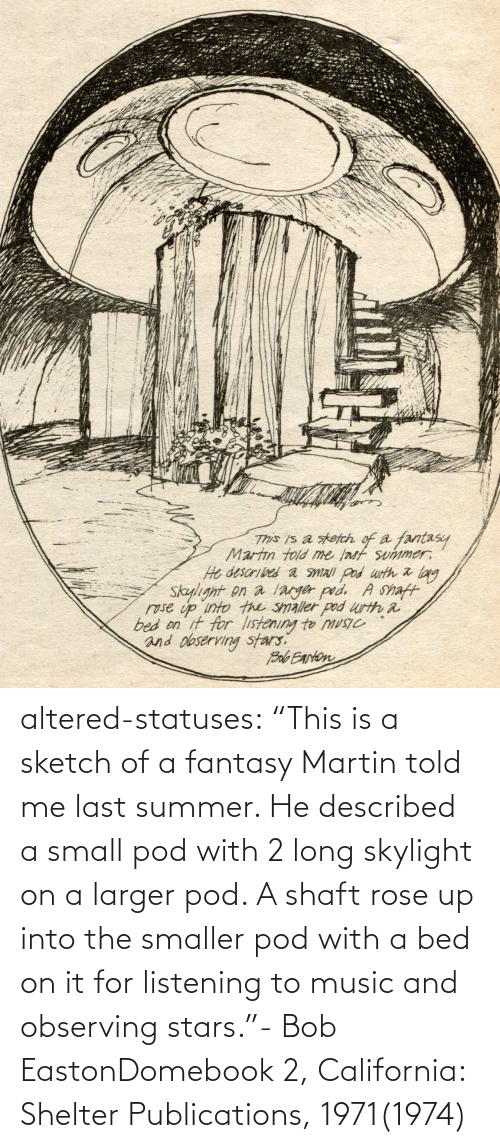 "Into: altered-statuses:  ""This is a sketch of a fantasy Martin told me last summer. He described a small pod with 2 long skylight on a larger pod. A shaft rose up into the smaller pod with a bed on it for listening to music and observing stars.""- Bob EastonDomebook 2, California: Shelter Publications, 1971(1974)"