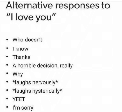 """Love, Sorry, and I Love You: Alternative responses to  """"I love you""""  . Who doesn't  know  Thanks  o A horrible decision, really  Why  *laughs nervously*  *laughs hysterically*  YEET  ° I'm sorry"""