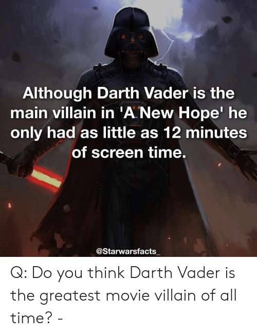 Darth Vader, Memes, and Movie: Although Darth Vader is the  main villain in 'A New Hope' he  only had as little as 12 minutes  of screen time.  @Starwarsfacts Q: Do you think Darth Vader is the greatest movie villain of all time? -