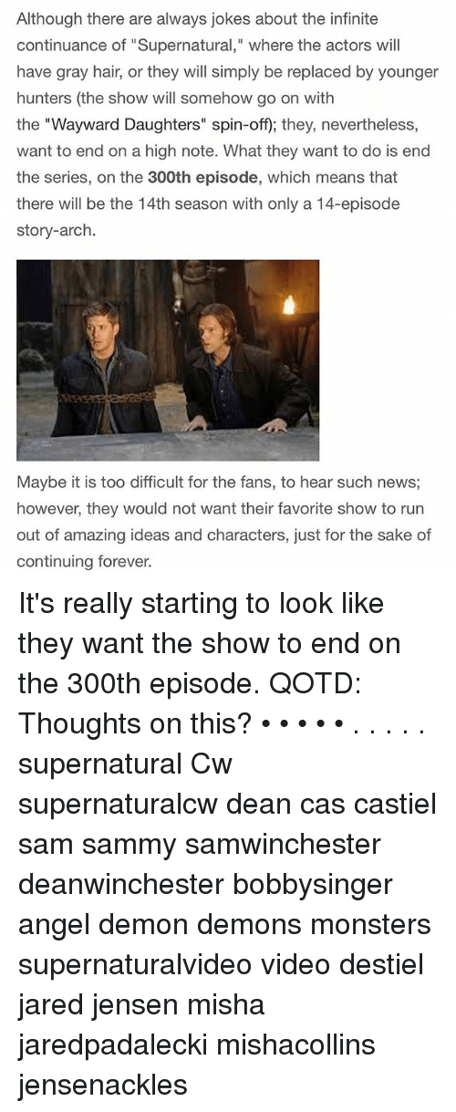 "Memes, News, and Angel: Although there are always jokes about the infinite  continuance of ""Supernatural,"" where the actors will  have gray hair, or they will simply be replaced by younger  hunters (the show will somehow go on with  the ""Wayward Daughters"" spin-off); they, nevertheless,  want to end on a high note. What they want to do is end  the series, on the 300th episode, which means that  there will be the 14th season with only a 14-episode  story-arch.  Maybe it is too difficult for the fans, to hear such news  however, they would not want their favorite show to rurn  out  of amazing ideas and characters, just for the sake of  continuing forever. It's really starting to look like they want the show to end on the 300th episode. QOTD: Thoughts on this? • • • • • . . . . . supernatural Cw supernaturalcw dean cas castiel sam sammy samwinchester deanwinchester bobbysinger angel demon demons monsters supernaturalvideo video destiel jared jensen misha jaredpadalecki mishacollins jensenackles"