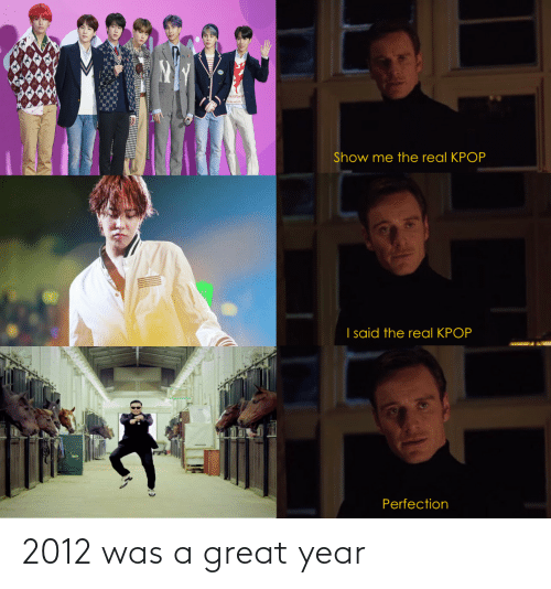 I Said: ALu Maen  Show me the real KPOP  I said the real KPOP  Perfection 2012 was a great year