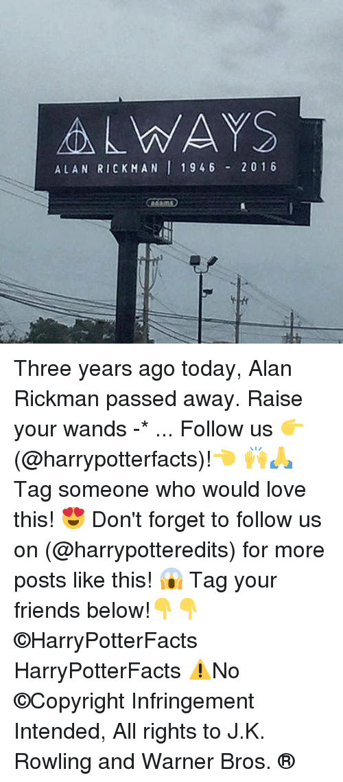 Friends, Love, and Memes: ALWAYS  ALAN RICKMAN 1946 20 1 6 Three years ago today, Alan Rickman passed away. Raise your wands -* ... Follow us 👉(@harrypotterfacts)!👈 🙌🙏 Tag someone who would love this! 😍 Don't forget to follow us on (@harrypotteredits) for more posts like this! 😱 Tag your friends below!👇👇 ©HarryPotterFacts HarryPotterFacts ⚠No ©Copyright Infringement Intended, All rights to J.K. Rowling and Warner Bros. ®