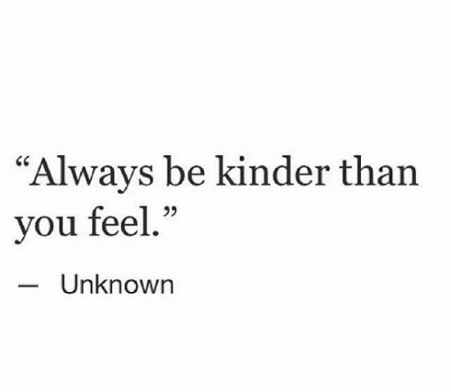 """kinder: """"Always be kinder than  you feel.""""  95  Unknown"""