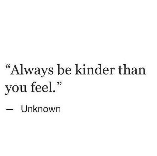 "Unknown, You, and Kinder: ""Always be kinder than  you feel.""  Unknown"