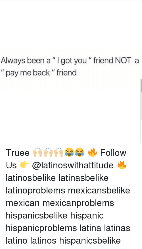 """Latinos, Memes, and Mexican: Always been a"""" I got you """" friend NOT a  """" pay me back"""" friend Truee 🙌🏼🙌🏼🙌🏼😂😂 🔥 Follow Us 👉 @latinoswithattitude 🔥 latinosbelike latinasbelike latinoproblems mexicansbelike mexican mexicanproblems hispanicsbelike hispanic hispanicproblems latina latinas latino latinos hispanicsbelike"""