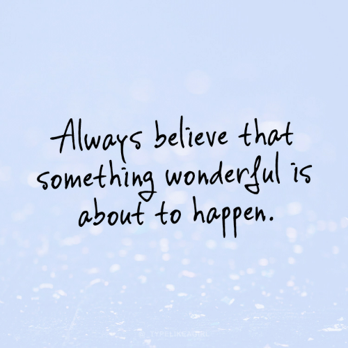 wonderful: Always believe that  something wonderful is  about to happen.  TYPELIKEAGTRL