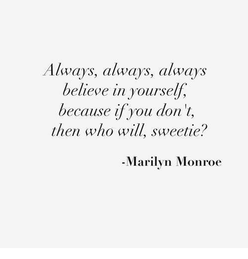 Marilyn Monroe, Who, and Believe: Always, calways, always  believe in yourself,  because if you don't,  then who will, sweetie?  -Marilyn Monroe
