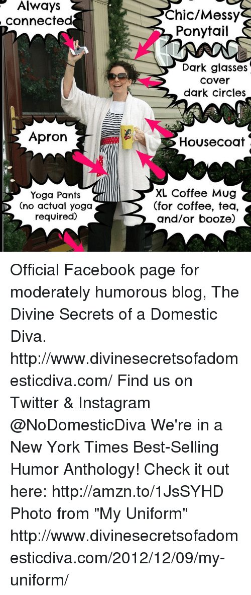 """apron: Always  connected  Apron  Yoga Pants  ID Ono actual yoga  required)  Chic/Messy  Ponytail  Dark glasses  Cover  dark circles  House coat  XL Coffee Mug  (for coffee, tea,  and/or booze) Official Facebook page for moderately humorous blog, The Divine Secrets of a Domestic Diva.  http://www.divinesecretsofadomesticdiva.com/  Find us on Twitter & Instagram @NoDomesticDiva  We're in a New York Times Best-Selling Humor Anthology! Check it out here: http://amzn.to/1JsSYHD  Photo from """"My Uniform"""" http://www.divinesecretsofadomesticdiva.com/2012/12/09/my-uniform/"""