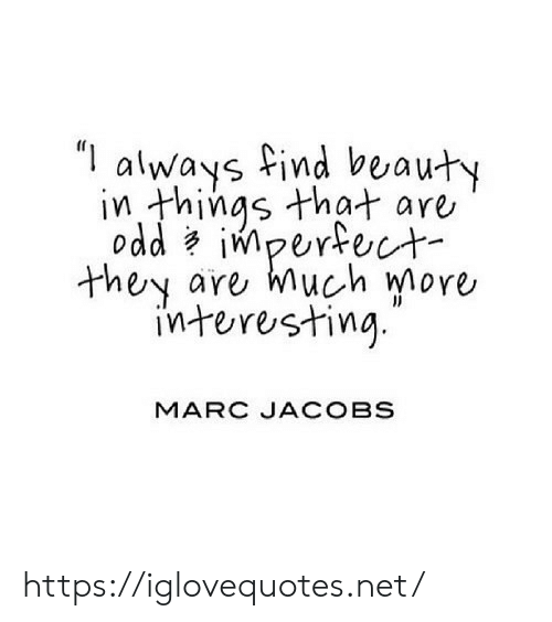 """Marc Jacobs, Net, and Jacobs: """"always find beauty  in things that are  oddimperfect  are much more  they  interesting  MARC JACOBS https://iglovequotes.net/"""
