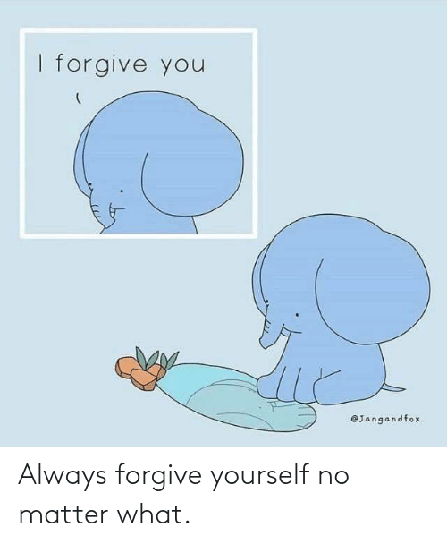 No Matter What: Always forgive yourself no matter what.