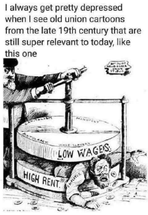 Cartoons, Today, and Old: always get pretty depressed  when I see old union cartoons  from the late 19th century that are  still super relevant to today, like  this one  NE  OTOLAACY  LOW WAGES  HIGH RENT.