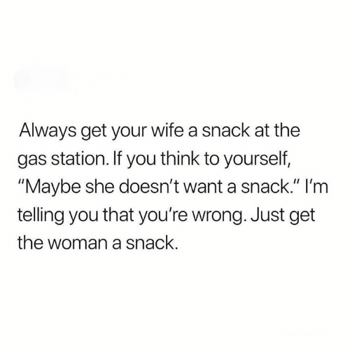 "youre wrong: Always get your wife a snack at the  gas station. If you think to yourself,  ""Maybe she doesn't want a snack."" I'm  telling you that you're wrong. Just get  the woman a snack."
