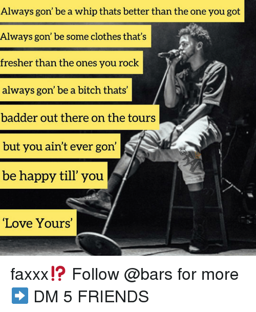 Bitch, Clothes, and Friends: Always gon' be a whip thats better than the one you got  Always gon' be some clothes that's  fresher than the ones you rock  always gon' be a bitch thats'  badder out there on the tours  but you ain't ever gon'  be happy till' you  Love Yours' faxxx⁉️ Follow @bars for more ➡️ DM 5 FRIENDS