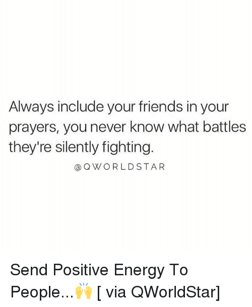 Energy, Friends, and Never: Always include your friends in your  prayers, you never know what battles  they're silently fighting.  @QWORLDSTAR Send Positive Energy To People...🙌 [ via QWorldStar]